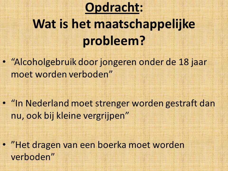 """Opdracht: Wat is het maatschappelijke probleem? """"Alcoholgebruik door jongeren onder de 18 jaar moet worden verboden"""" """"In Nederland moet strenger worde"""