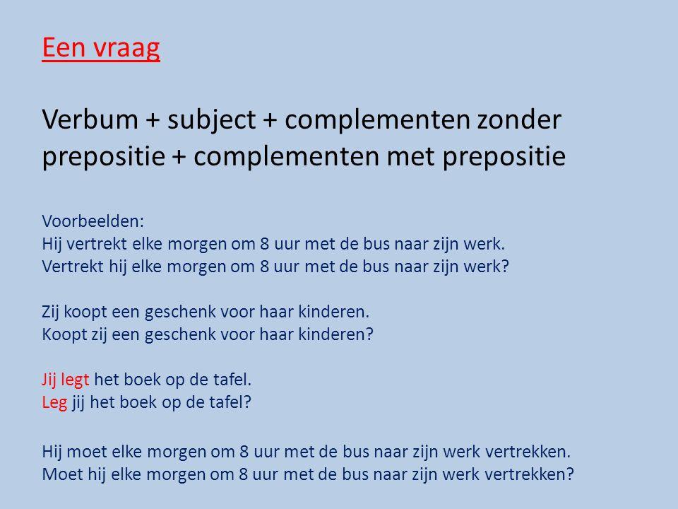 Een vraag Verbum + subject + complementen zonder prepositie + complementen met prepositie Voorbeelden: Hij vertrekt elke morgen om 8 uur met de bus naar zijn werk.
