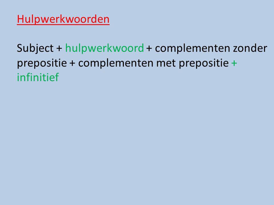 Hulpwerkwoorden Subject + hulpwerkwoord + complementen zonder prepositie + complementen met prepositie + infinitief