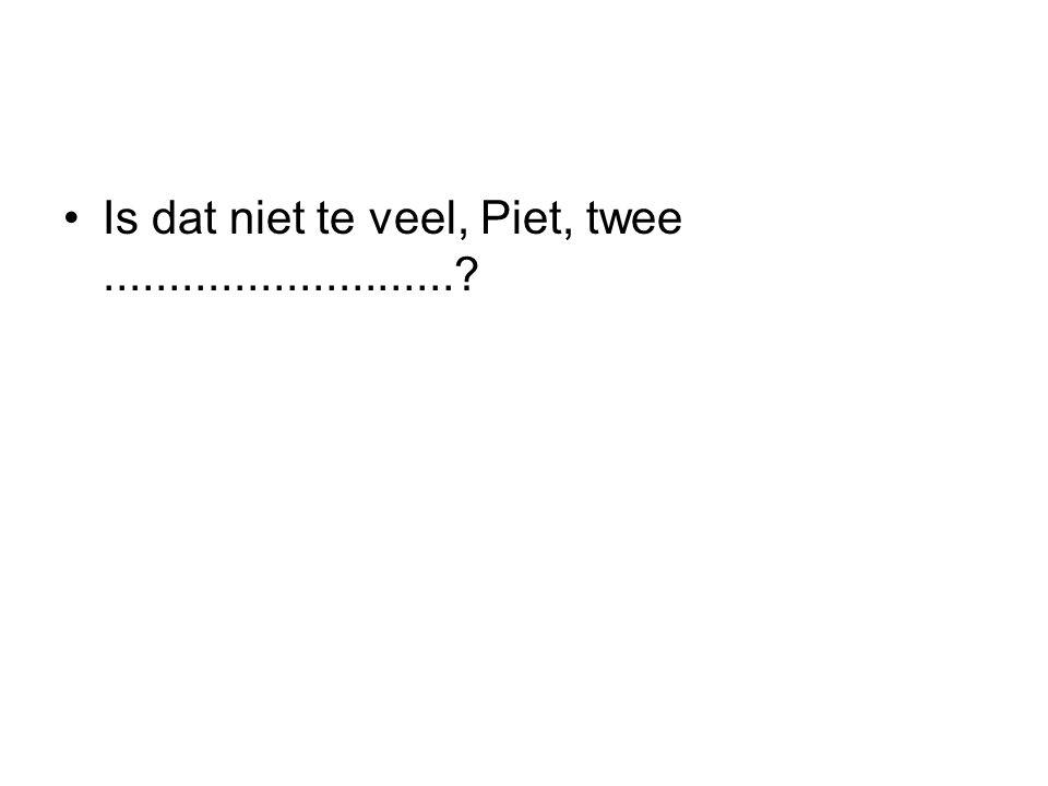 Is dat niet te veel, Piet, twee...........................?