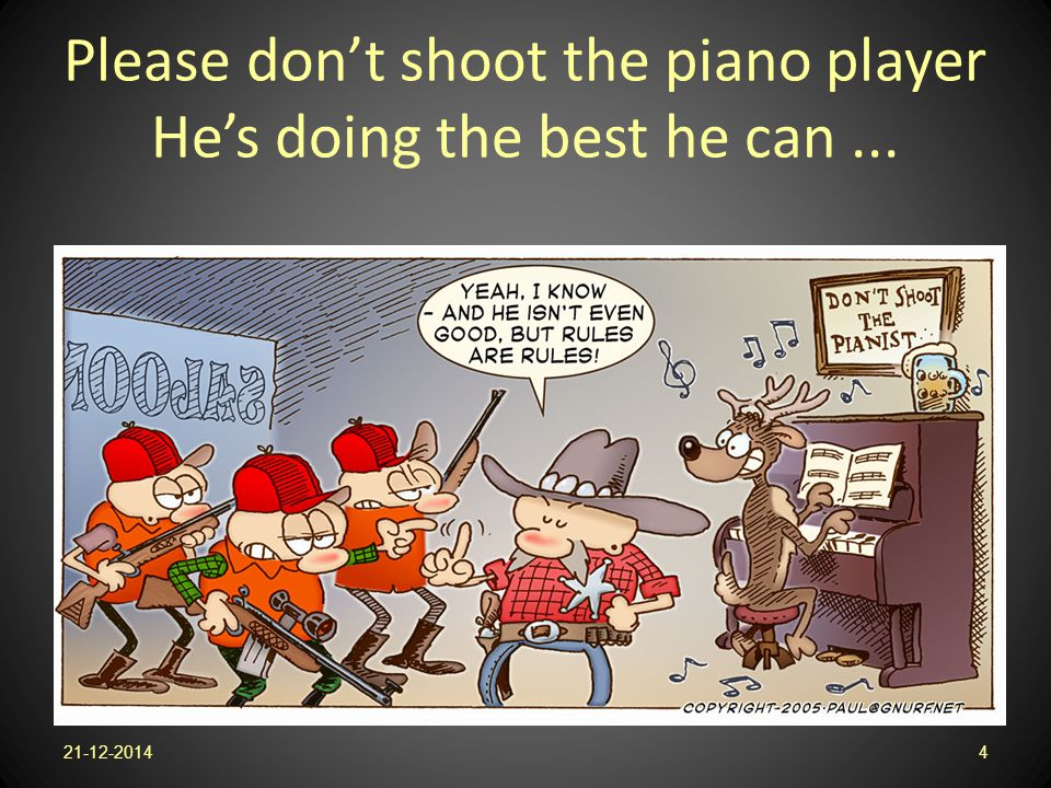Please don't shoot the piano player He's doing the best he can... 21-12-20144