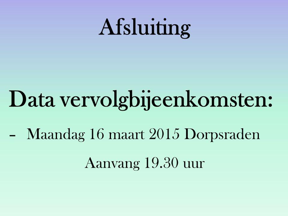 Afsluiting Data vervolgbijeenkomsten: –Maandag 16 maart 2015 Dorpsraden Aanvang 19.30 uur