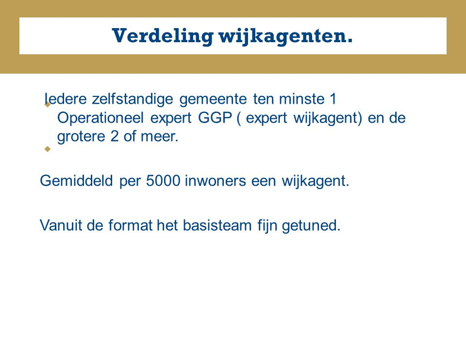     Verdeling wijkagenten. Iedere zelfstandige gemeente ten minste 1 Operationeel expert GGP ( expert wijkagent) en de grotere 2 of meer. Gemiddel