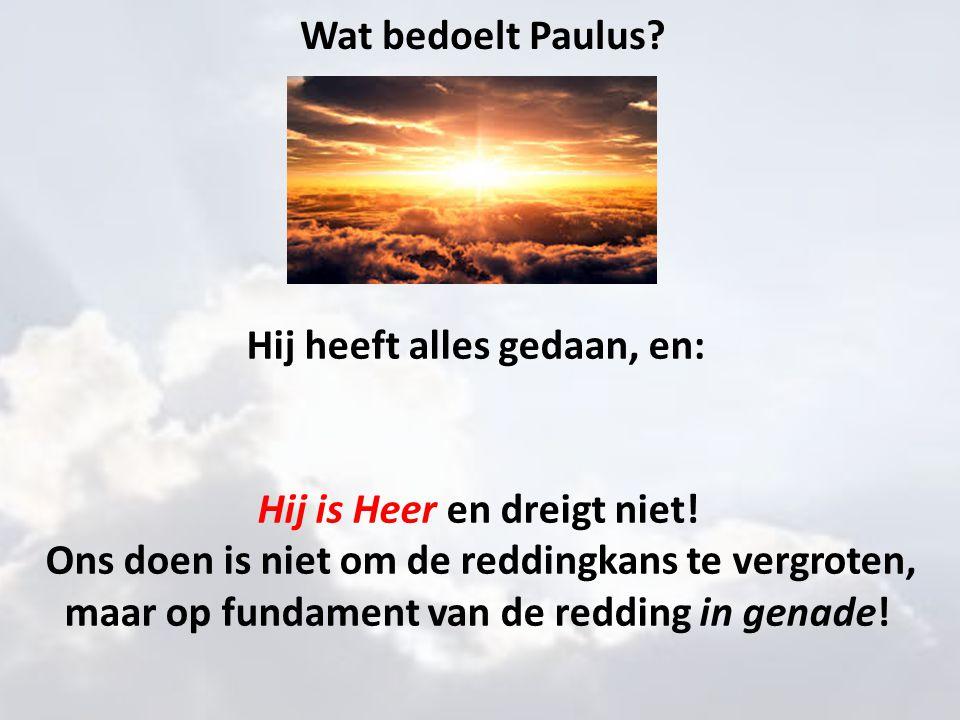 Wat bedoelt Paulus? Hij heeft alles gedaan, en: Hij is Heer en dreigt niet! Ons doen is niet om de reddingkans te vergroten, maar op fundament van de