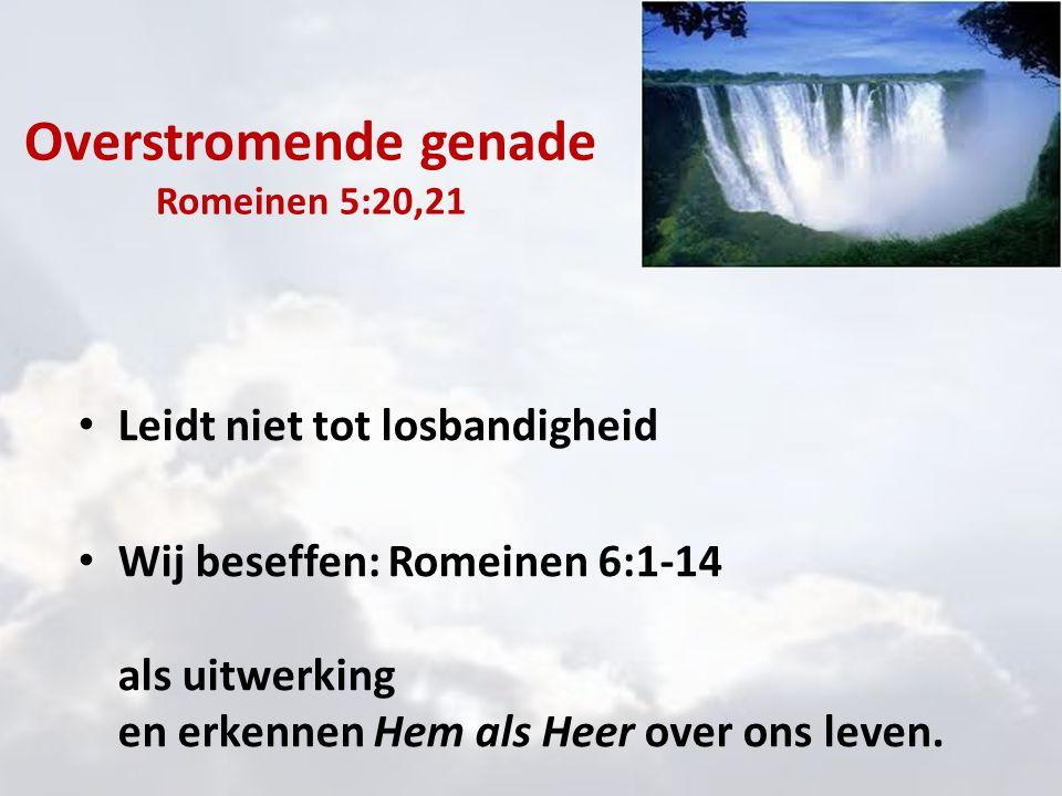 Overstromende genade Romeinen 5:20,21 Leidt niet tot losbandigheid Wij beseffen: Romeinen 6:1-14 als uitwerking en erkennen Hem als Heer over ons leve