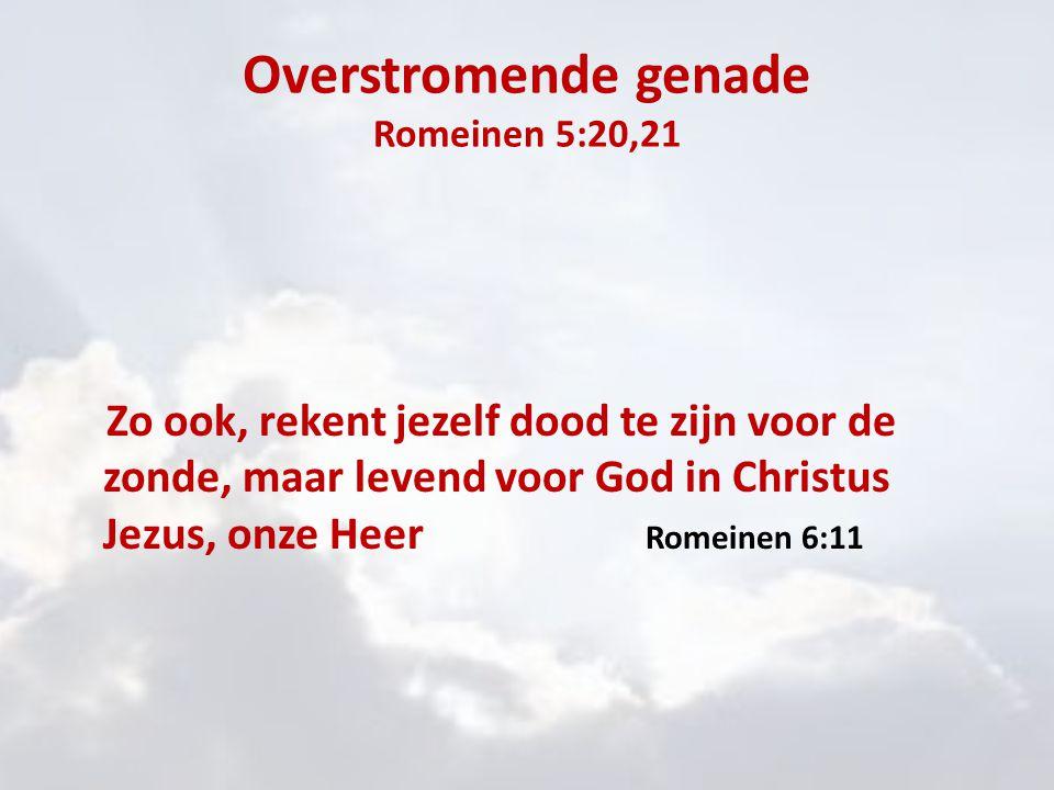 Overstromende genade Romeinen 5:20,21 Zo ook, rekent jezelf dood te zijn voor de zonde, maar levend voor God in Christus Jezus, onze Heer Romeinen 6:1