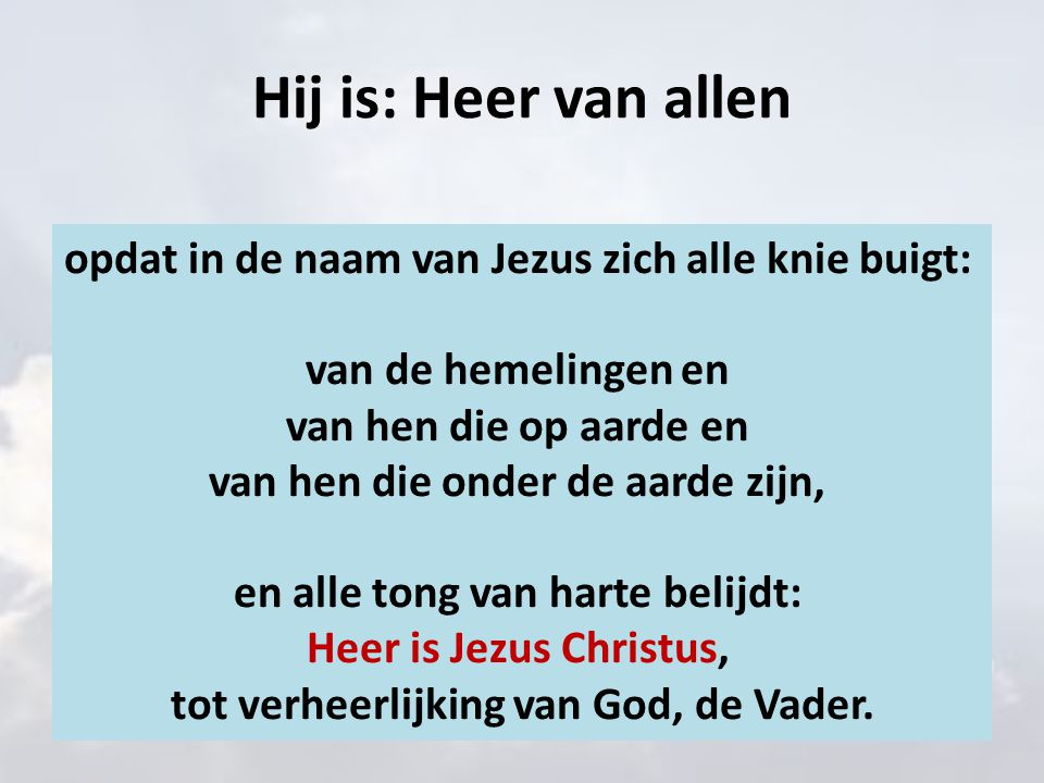 Hij is: Heer van allen opdat in de naam van Jezus zich alle knie buigt: van de hemelingen en van hen die op aarde en van hen die onder de aarde zijn,