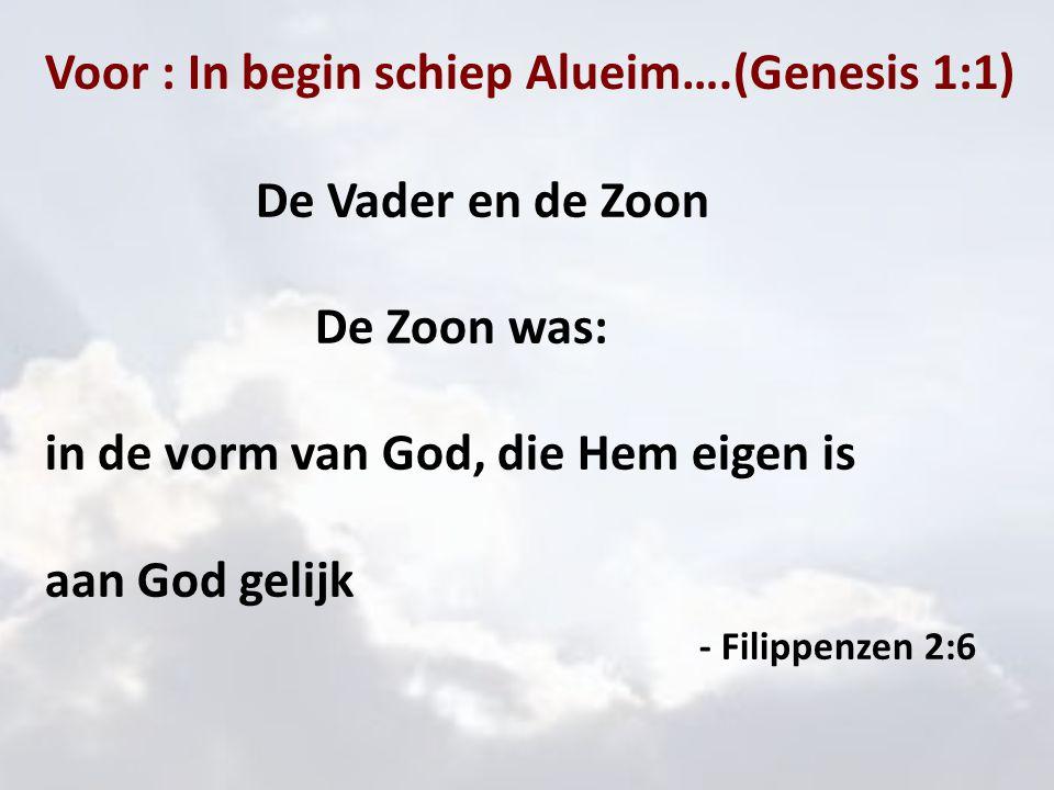 Voor : In begin schiep Alueim….(Genesis 1:1) De Vader en de Zoon De Zoon was: in de vorm van God, die Hem eigen is aan God gelijk - Filippenzen 2:6