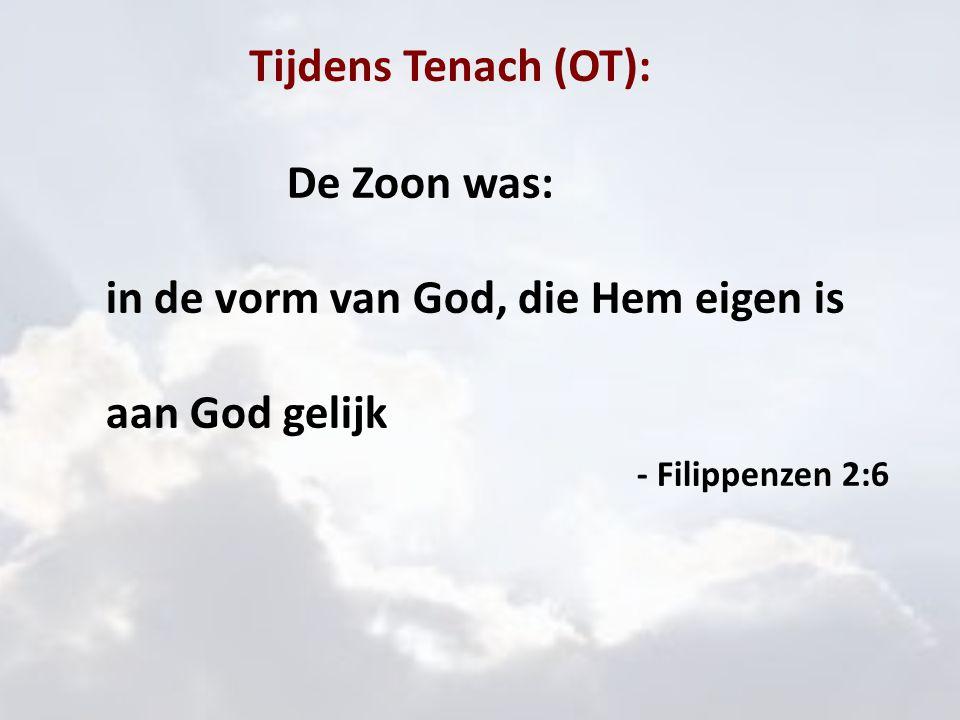 Tijdens Tenach (OT): Hij was: in de vorm van God, die Hem eigen is aan God gelijk wanneer bleek dat: 'In het jaar van de dood van Uzzia, de koning, zag ik Ieue*, zittend op een hoge en verheven troon, en Zijn zomen vulden de tempel.' Jesaja 6:1