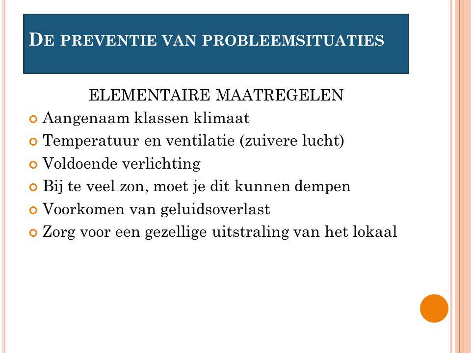 D E PREVENTIE VAN PROBLEEMSITUATIES ELEMENTAIRE MAATREGELEN Aangenaam klassen klimaat Temperatuur en ventilatie (zuivere lucht) Voldoende verlichting