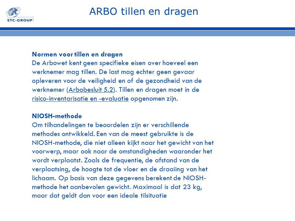 ARBO tillen en dragen Normen voor tillen en dragen De Arbowet kent geen specifieke eisen over hoeveel een werknemer mag tillen. De last mag echter gee