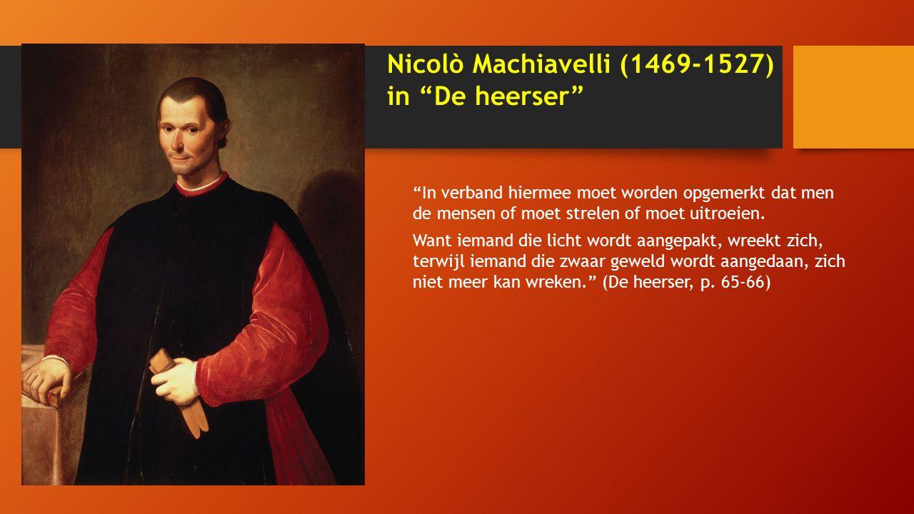 Nicolò Machiavelli (1469-1527) in De heerser In verband hiermee moet worden opgemerkt dat men de mensen of moet strelen of moet uitroeien.