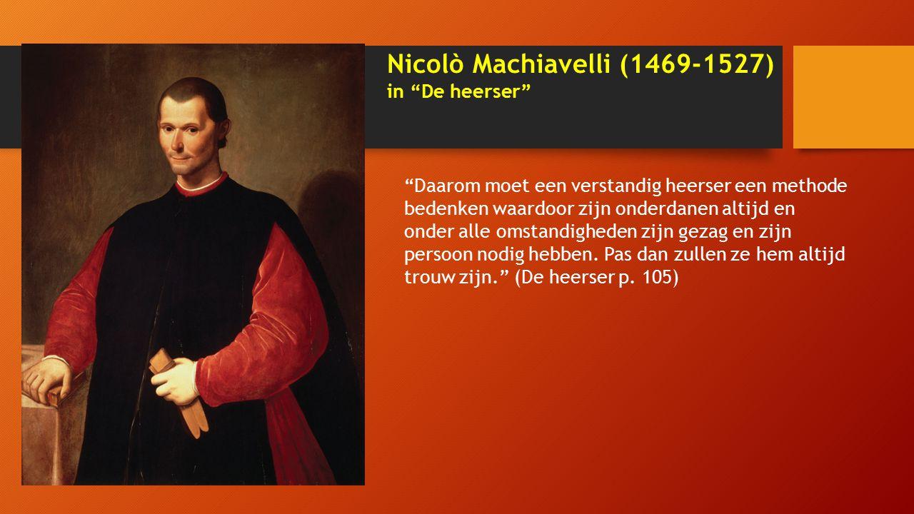Nicolò Machiavelli (1469-1527) in De heerser Daarom moet een verstandig heerser een methode bedenken waardoor zijn onderdanen altijd en onder alle omstandigheden zijn gezag en zijn persoon nodig hebben.
