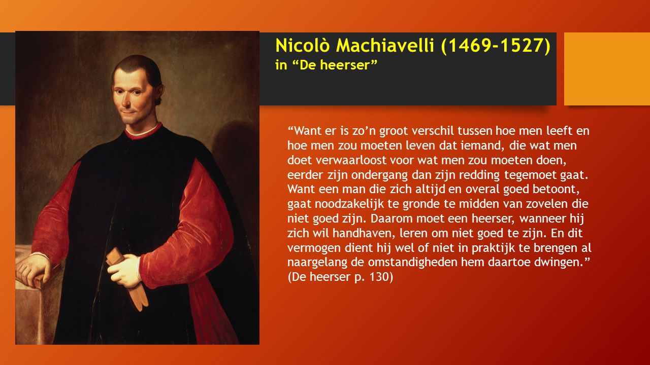 Nicolò Machiavelli (1469-1527) in De heerser Want er is zo'n groot verschil tussen hoe men leeft en hoe men zou moeten leven dat iemand, die wat men doet verwaarloost voor wat men zou moeten doen, eerder zijn ondergang dan zijn redding tegemoet gaat.