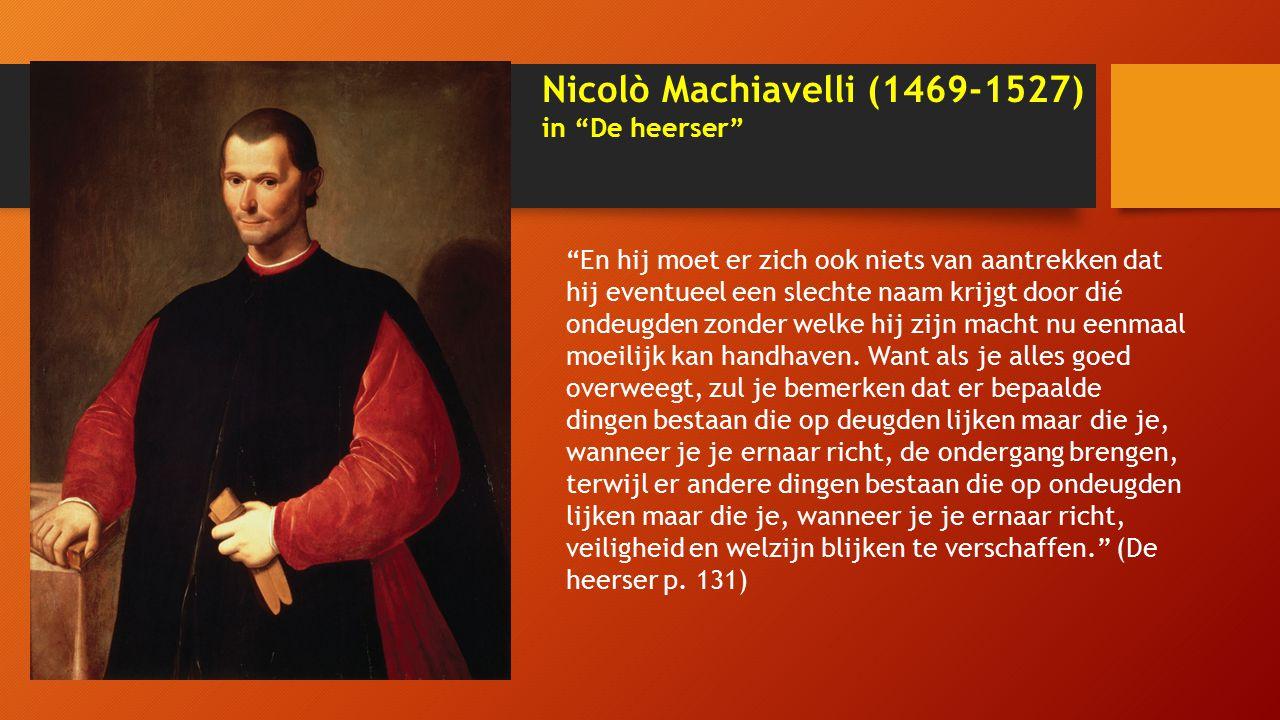 Nicolò Machiavelli (1469-1527) in De heerser En hij moet er zich ook niets van aantrekken dat hij eventueel een slechte naam krijgt door dié ondeugden zonder welke hij zijn macht nu eenmaal moeilijk kan handhaven.