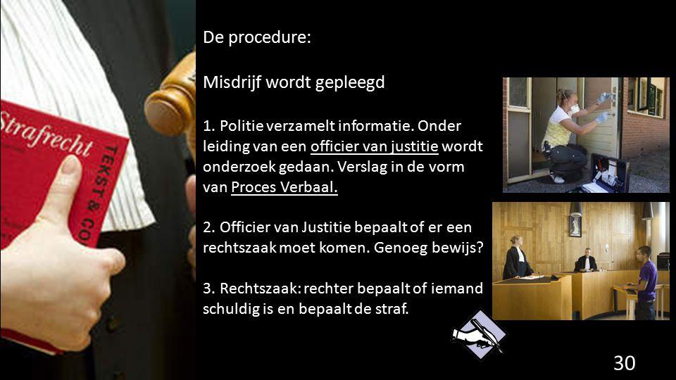 De procedure: Misdrijf wordt gepleegd 1. Politie verzamelt informatie. Onder leiding van een officier van justitie wordt onderzoek gedaan. Verslag in