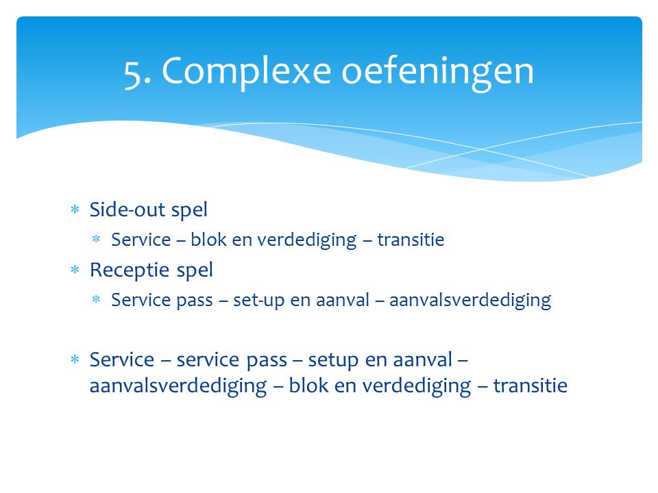  Side-out spel  Service – blok en verdediging – transitie  Receptie spel  Service pass – set-up en aanval – aanvalsverdediging  Service – service