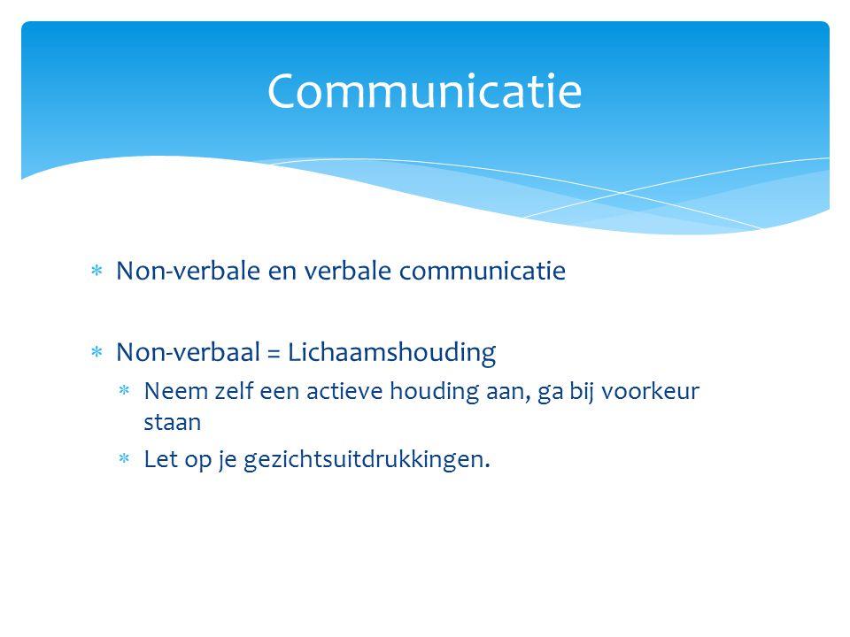  Non-verbale en verbale communicatie  Non-verbaal = Lichaamshouding  Neem zelf een actieve houding aan, ga bij voorkeur staan  Let op je gezichtsu