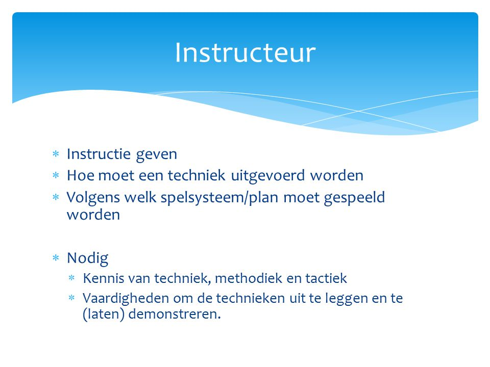  Instructie geven  Hoe moet een techniek uitgevoerd worden  Volgens welk spelsysteem/plan moet gespeeld worden  Nodig  Kennis van techniek, metho