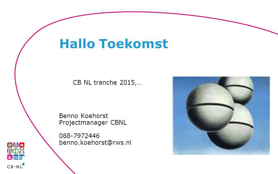 CB NL tranche 2015,… Benno Koehorst Projectmanager CBNL 088-7972446 benno.koehorst@rws.nl Hallo Toekomst