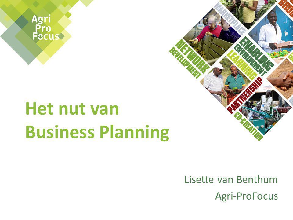Het nut van Business Planning Lisette van Benthum Agri-ProFocus