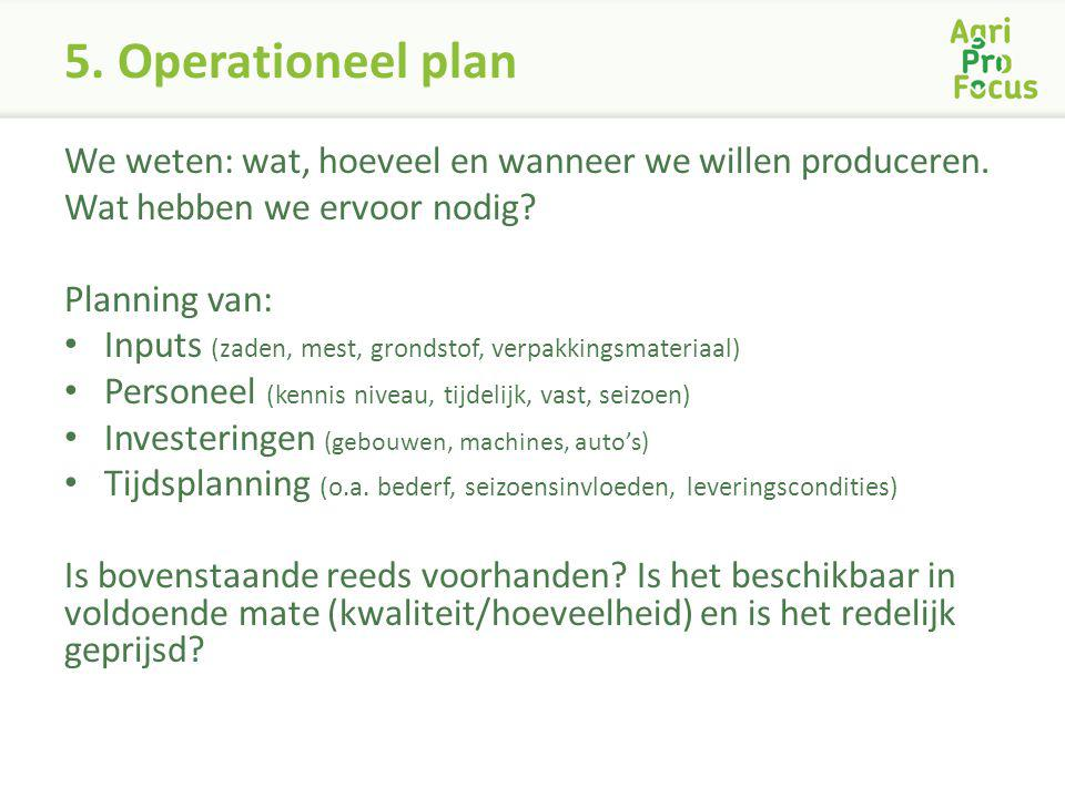 5. Operationeel plan We weten: wat, hoeveel en wanneer we willen produceren. Wat hebben we ervoor nodig? Planning van: Inputs (zaden, mest, grondstof,