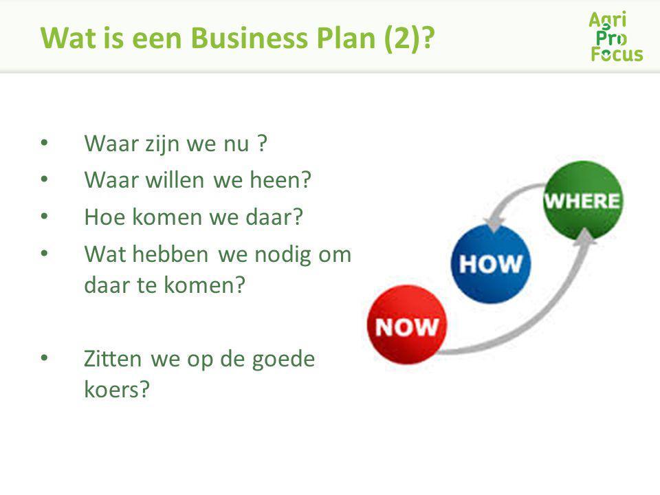 Wat is een Business Plan (2)? Waar zijn we nu ? Waar willen we heen? Hoe komen we daar? Wat hebben we nodig om daar te komen? Zitten we op de goede ko