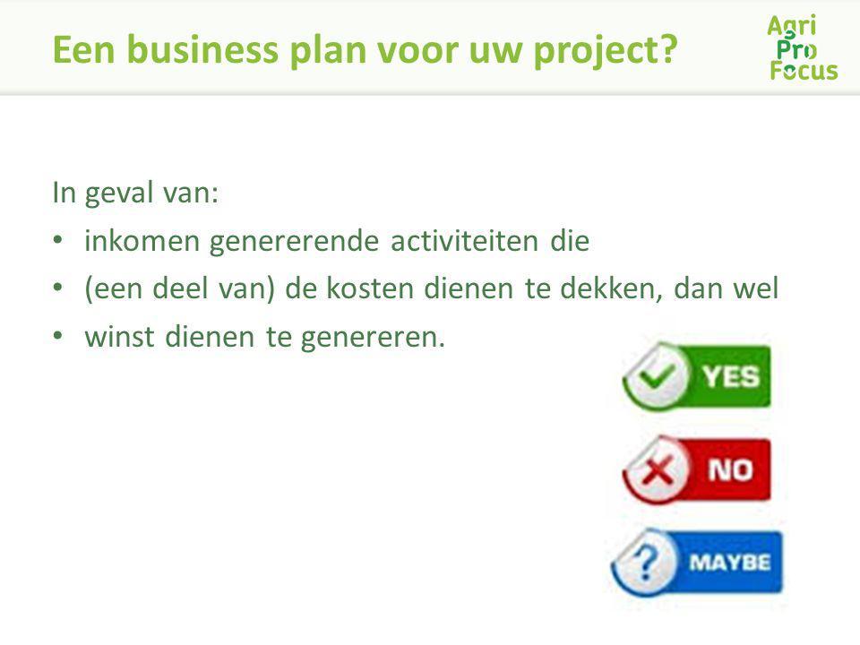 Een business plan voor uw project? In geval van: inkomen genererende activiteiten die (een deel van) de kosten dienen te dekken, dan wel winst dienen