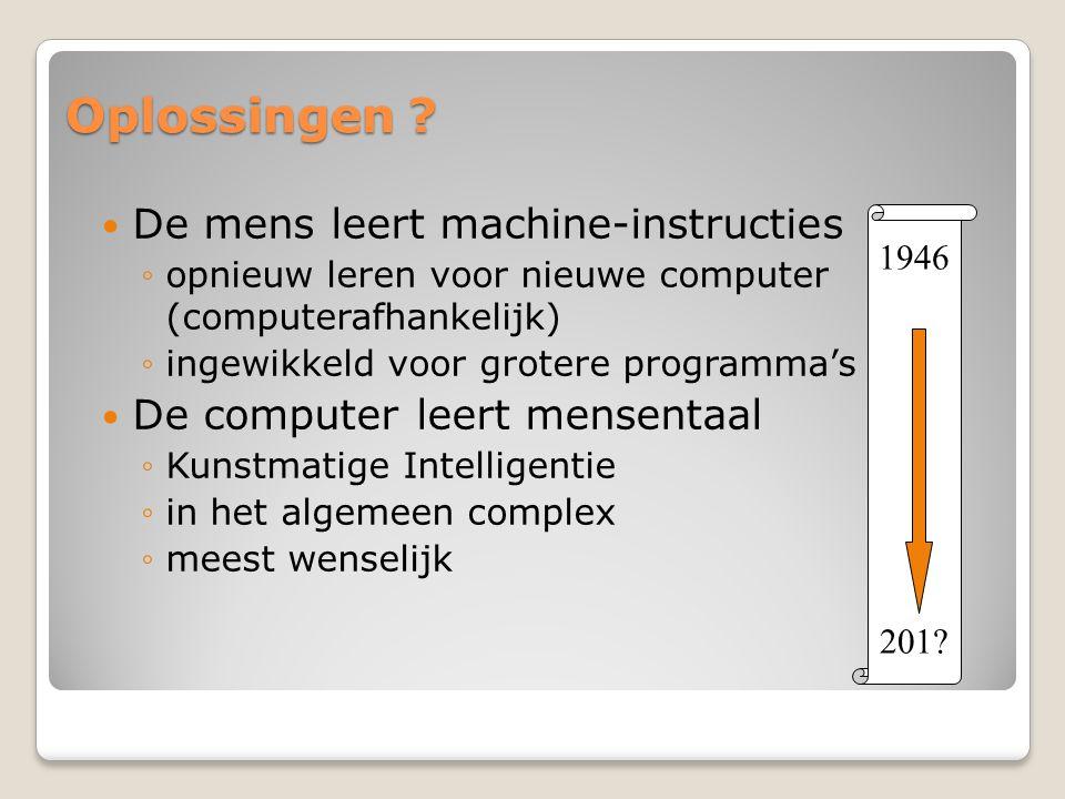 Oplossingen ? De mens leert machine-instructies ◦opnieuw leren voor nieuwe computer (computerafhankelijk) ◦ingewikkeld voor grotere programma's De com