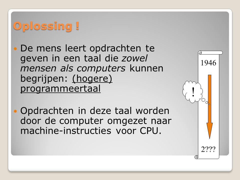 Oplossing ! De mens leert opdrachten te geven in een taal die zowel mensen als computers kunnen begrijpen: (hogere) programmeertaal Opdrachten in deze