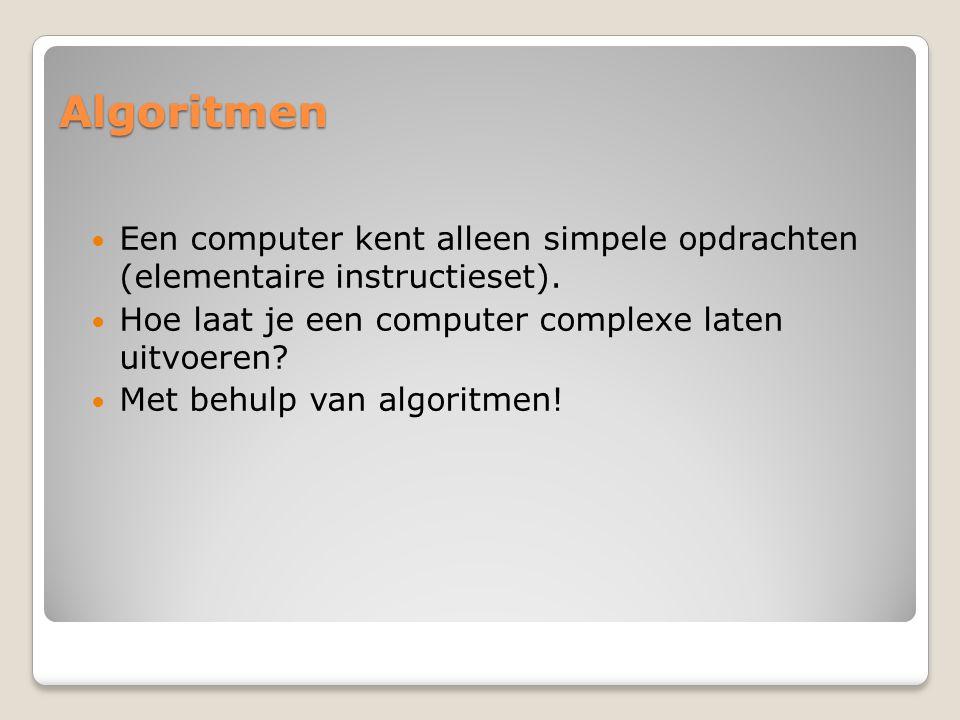 Algoritmen Een computer kent alleen simpele opdrachten (elementaire instructieset). Hoe laat je een computer complexe laten uitvoeren? Met behulp van