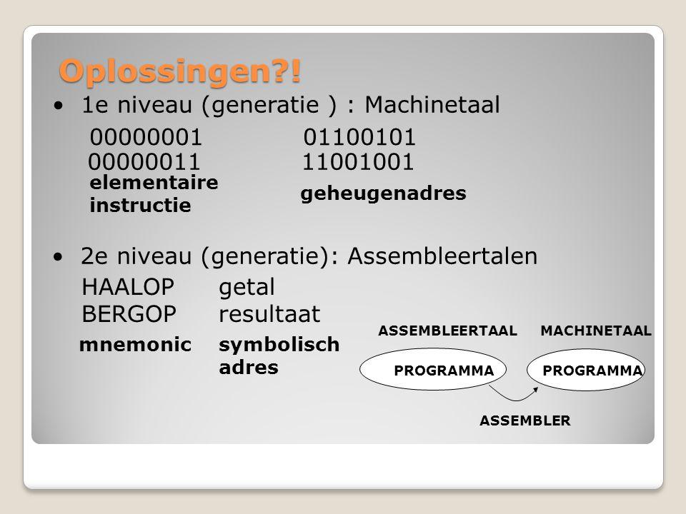Oplossingen?! 1e niveau (generatie ) : Machinetaal 00000001 01100101 elementaire instructie geheugenadres mnemonicsymbolisch adres ASSEMBLEERTAAL MACH
