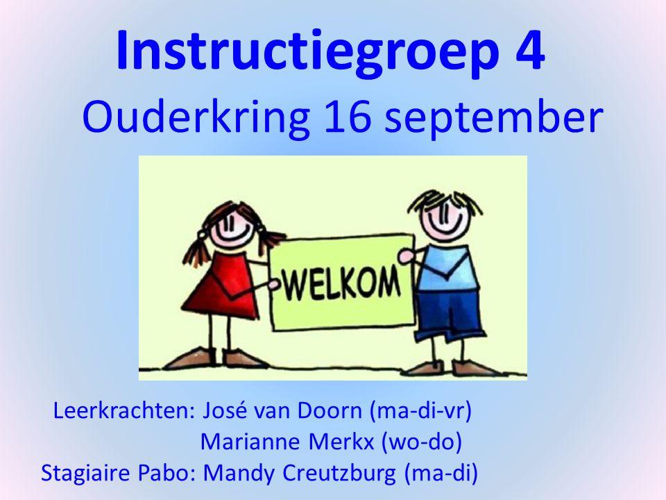 Instructiegroep 4 Ouderkring 16 september 2014 Leerkrachten: José van Doorn (ma-di-vr) Marianne Merkx (wo-do) Stagiaire Pabo: Mandy Creutzburg (ma-di)