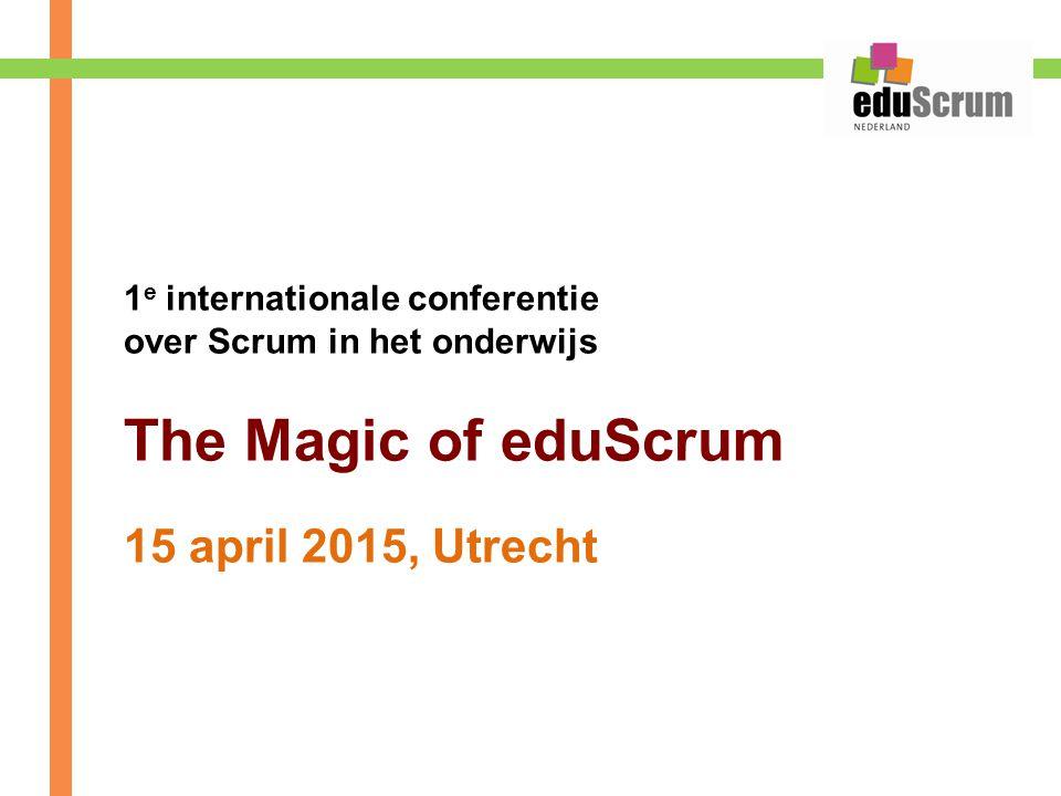 1 e internationale conferentie over Scrum in het onderwijs The Magic of eduScrum 15 april 2015, Utrecht