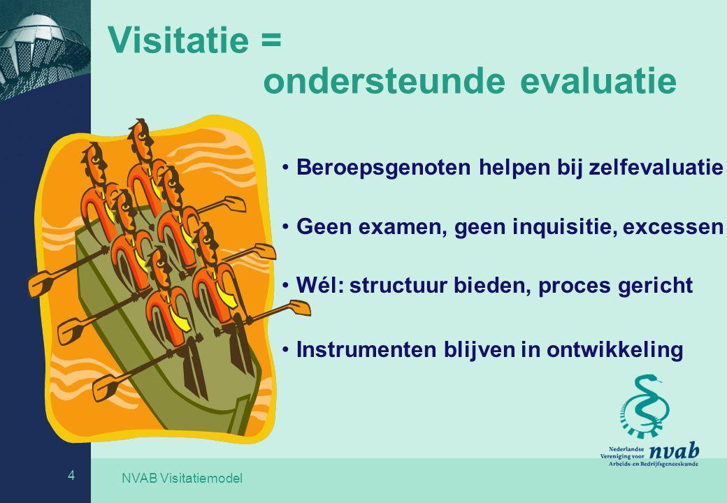 NVAB Visitatiemodel 4 Visitatie = ondersteunde evaluatie Beroepsgenoten helpen bij zelfevaluatie Geen examen, geen inquisitie, excessen Wél: structuur