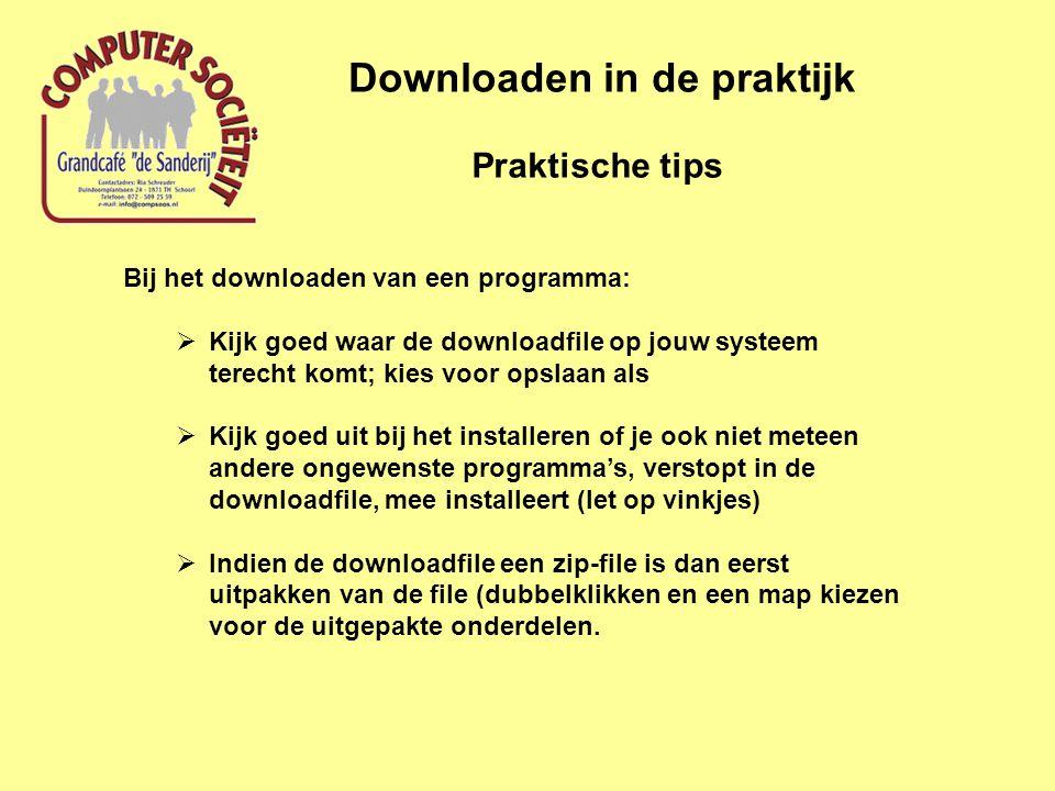 Praktische tips Downloaden in de praktijk Bij het downloaden van een programma:  Kijk goed waar de downloadfile op jouw systeem terecht komt; kies voor opslaan als  Kijk goed uit bij het installeren of je ook niet meteen andere ongewenste programma's, verstopt in de downloadfile, mee installeert (let op vinkjes)  Indien de downloadfile een zip-file is dan eerst uitpakken van de file (dubbelklikken en een map kiezen voor de uitgepakte onderdelen.