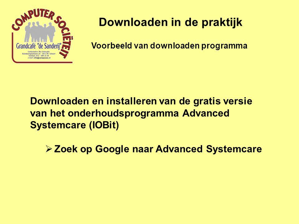 Voorbeeld van downloaden programma Downloaden in de praktijk Downloaden en installeren van de gratis versie van het onderhoudsprogramma Advanced Systemcare (IOBit)  Zoek op Google naar Advanced Systemcare