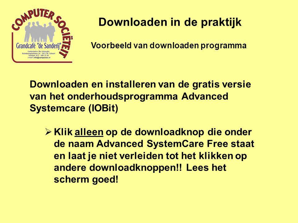Voorbeeld van downloaden programma Downloaden in de praktijk Downloaden en installeren van de gratis versie van het onderhoudsprogramma Advanced Systemcare (IOBit)  Klik alleen op de downloadknop die onder de naam Advanced SystemCare Free staat en laat je niet verleiden tot het klikken op andere downloadknoppen!.