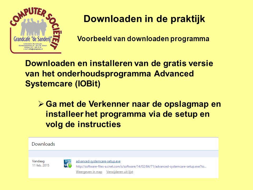 Voorbeeld van downloaden programma Downloaden in de praktijk Downloaden en installeren van de gratis versie van het onderhoudsprogramma Advanced Systemcare (IOBit)  Ga met de Verkenner naar de opslagmap en installeer het programma via de setup en volg de instructies