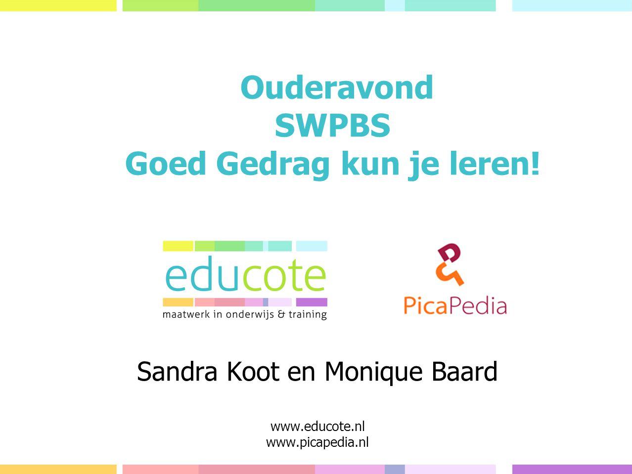 Sandra Koot en Monique Baard www.educote.nl www.picapedia.nl Ouderavond SWPBS Goed Gedrag kun je leren!
