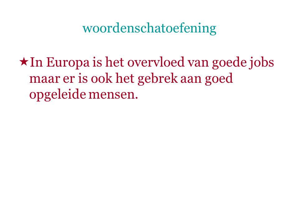 woordenschatoefening  In Europa is het overvloed van goede jobs maar er is ook het gebrek aan goed opgeleide mensen.