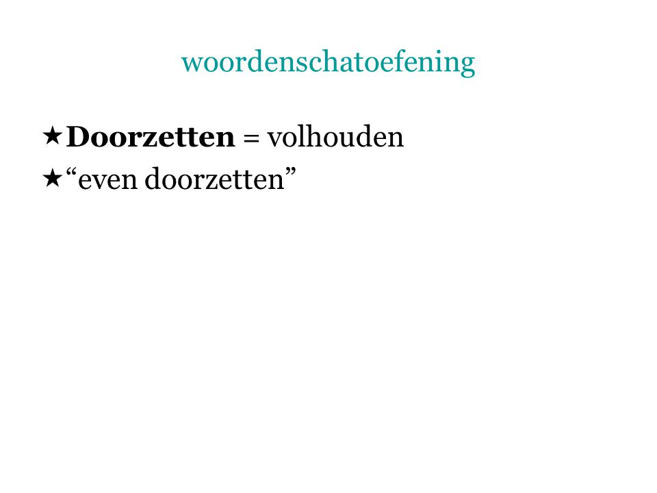 """woordenschatoefening  Doorzetten = volhouden  """"even doorzetten"""""""