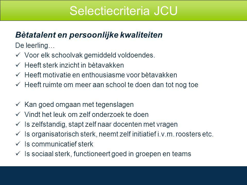 Selectiecriteria JCU Bètatalent en persoonlijke kwaliteiten De leerling… Voor elk schoolvak gemiddeld voldoendes.