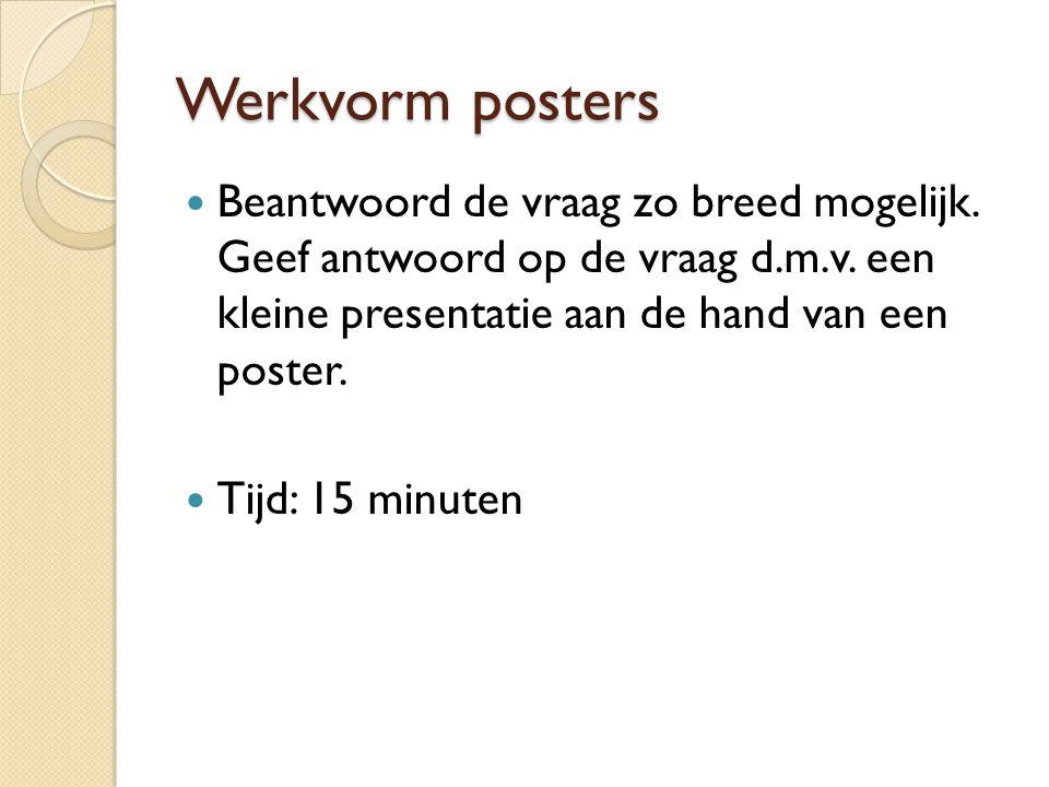 Werkvorm posters Beantwoord de vraag zo breed mogelijk. Geef antwoord op de vraag d.m.v. een kleine presentatie aan de hand van een poster. Tijd: 15 m