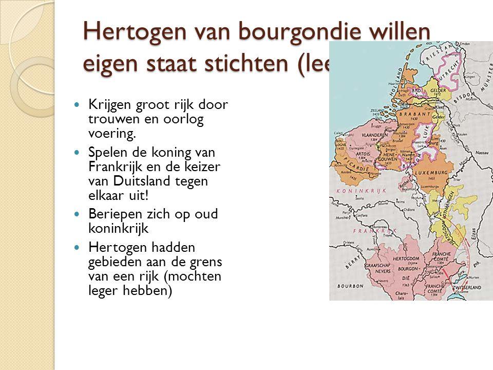 Hertogen van bourgondie willen eigen staat stichten (leenmannen) Krijgen groot rijk door trouwen en oorlog voering. Spelen de koning van Frankrijk en