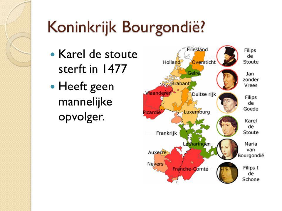 Koninkrijk Bourgondië? Karel de stoute sterft in 1477 Heeft geen mannelijke opvolger.