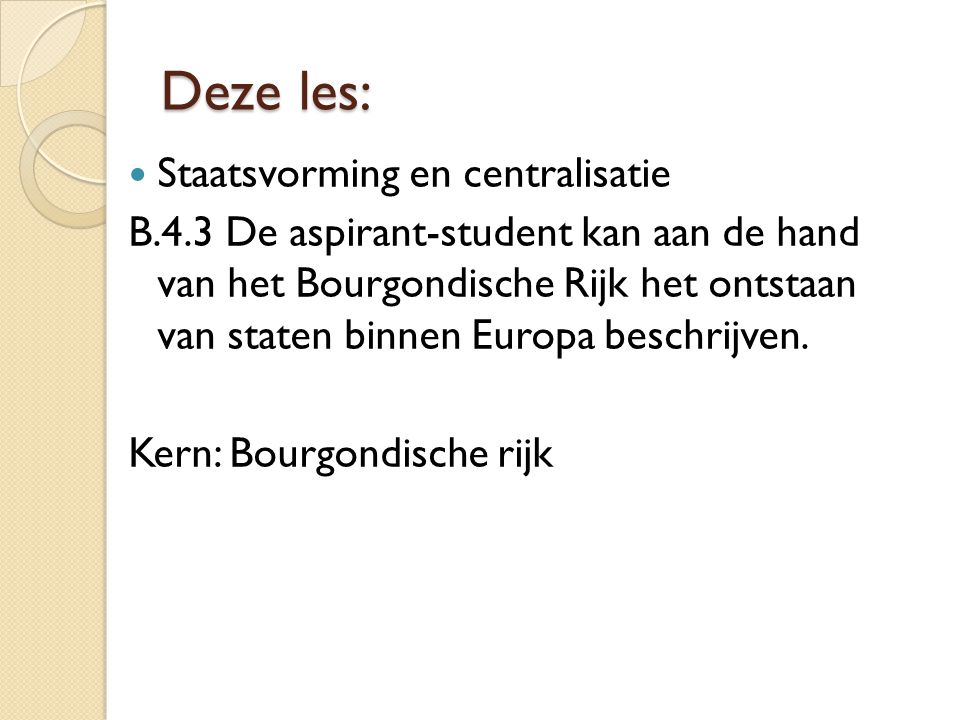 Deze les: Staatsvorming en centralisatie B.4.3 De aspirant-student kan aan de hand van het Bourgondische Rijk het ontstaan van staten binnen Europa be