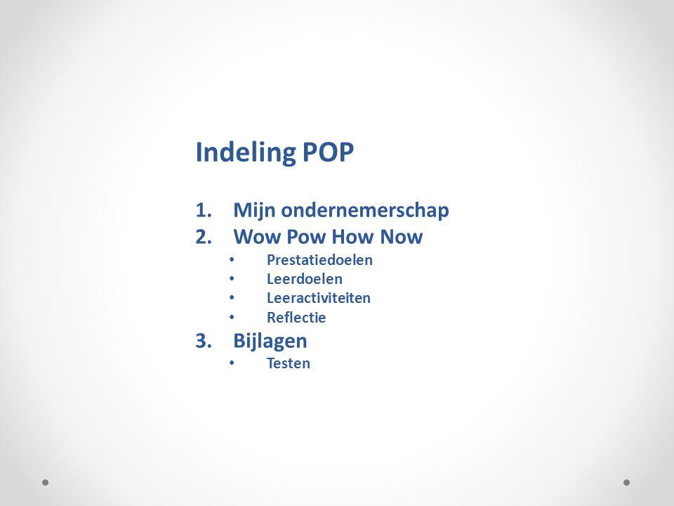 Indeling POP 1.Mijn ondernemerschap 2.Wow Pow How Now Prestatiedoelen Leerdoelen Leeractiviteiten Reflectie 3.Bijlagen Testen