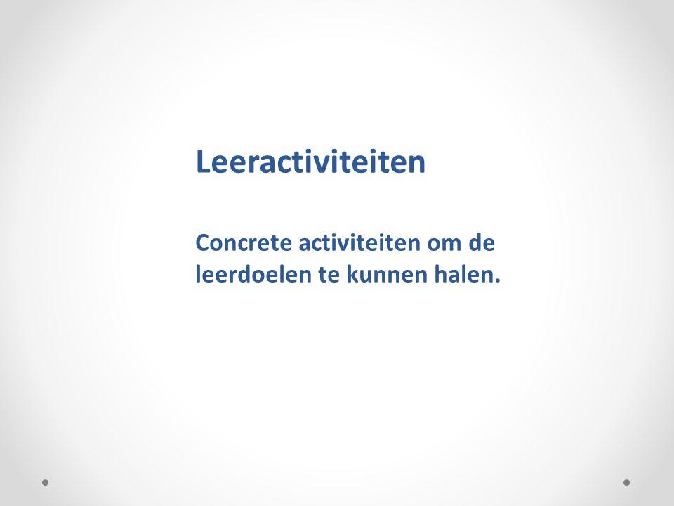 Leeractiviteiten Concrete activiteiten om de leerdoelen te kunnen halen.