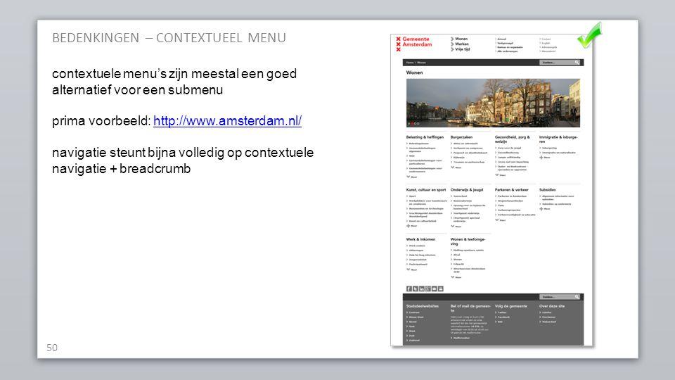 BEDENKINGEN – CONTEXTUEEL MENU 50 contextuele menu's zijn meestal een goed alternatief voor een submenu prima voorbeeld: http://www.amsterdam.nl/http://www.amsterdam.nl/ navigatie steunt bijna volledig op contextuele navigatie + breadcrumb